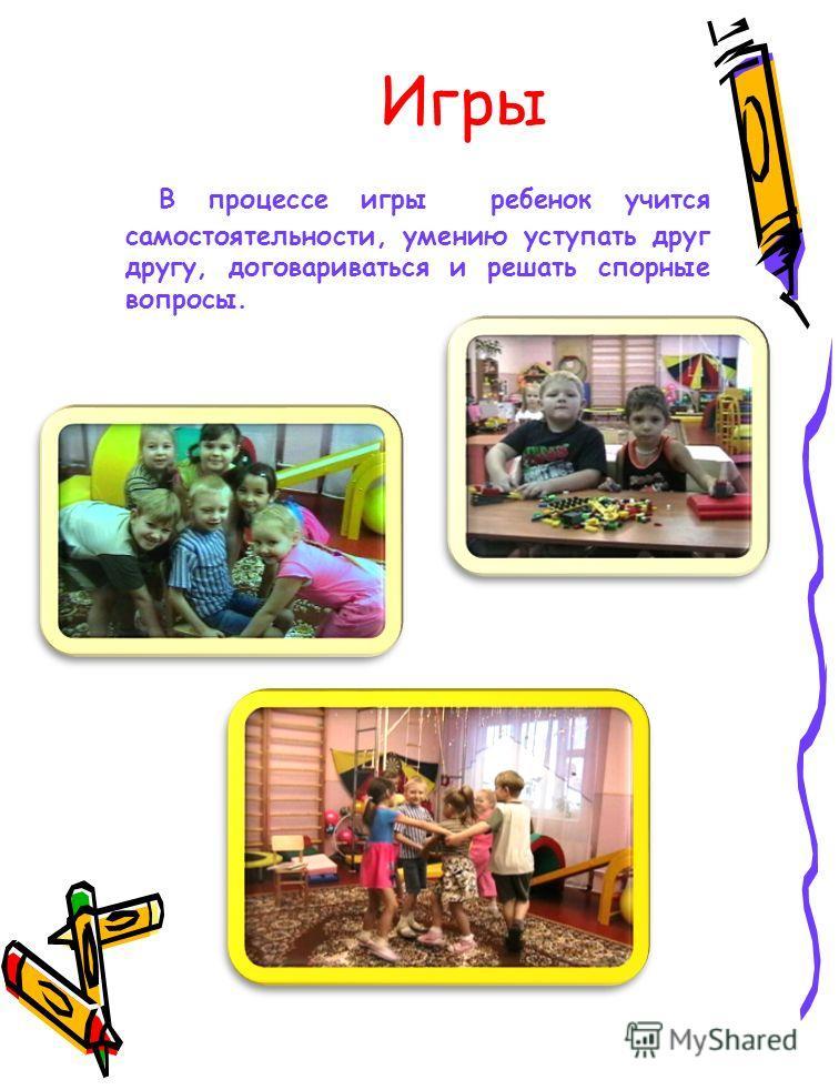 Игры В процессе игры ребенок учится самостоятельности, умению уступать друг другу, договариваться и решать спорные вопросы.