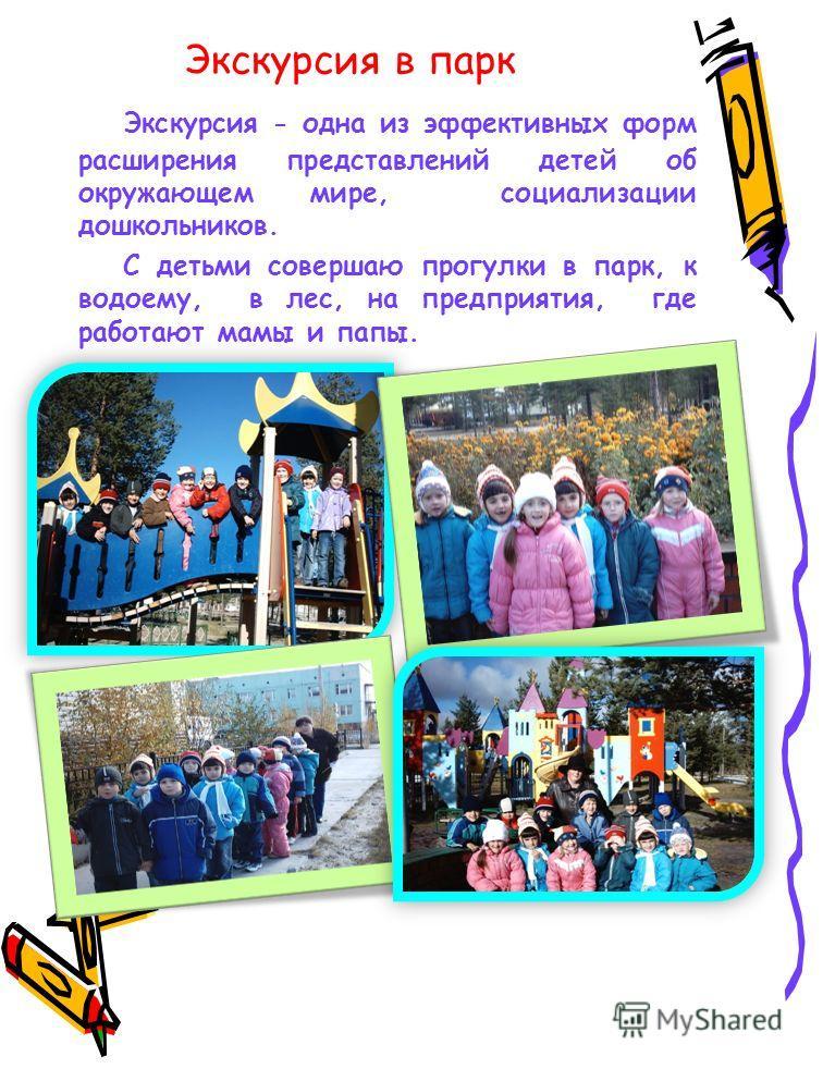 Экскурсия в парк Экскурсия - одна из эффективных форм расширения представлений детей об окружающем мире, социализации дошкольников. С детьми совершаю прогулки в парк, к водоему, в лес, на предприятия, где работают мамы и папы.