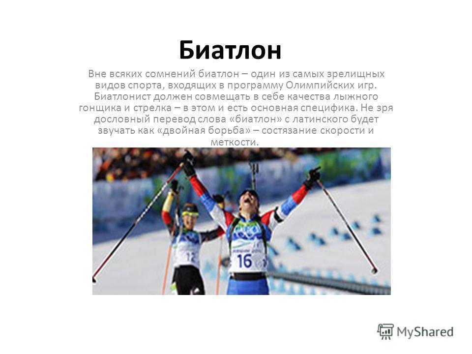 Биатлон Вне всяких сомнений биатлон – один из самых зрелищных видов спорта, входящих в программу Олимпийских игр. Биатлонист должен совмещать в себе качества лыжного гонщика и стрелка – в этом и есть основная специфика. Не зря дословный перевод слова