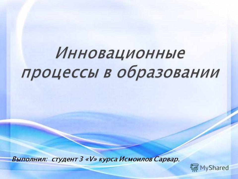 Выполнил: студент 3 «V» курса Исмоилов Сарвар.