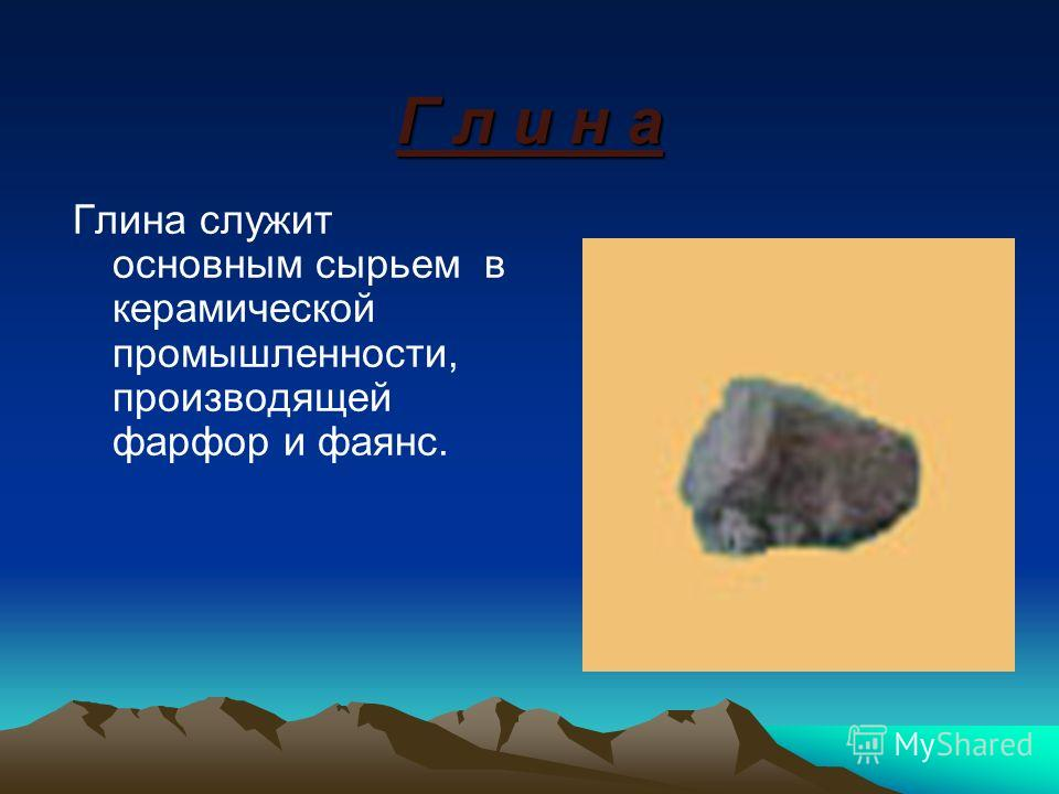 Г л и н а Глина служит основным сырьем в керамической промышленности, производящей фарфор и фаянс.