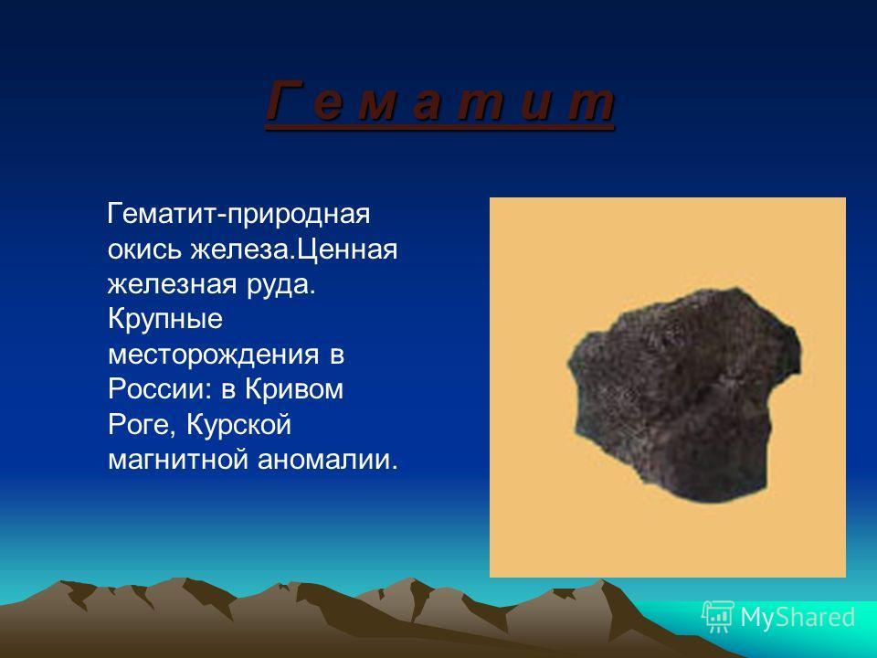 Г е м а т и т Гематит-природная окись железа.Ценная железная руда. Крупные месторождения в России: в Кривом Роге, Курской магнитной аномалии.