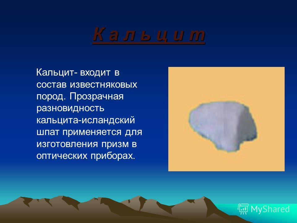 К а л ь ц и т Кальцит- входит в состав известняковых пород. Прозрачная разновидность кальцита-исландский шпат применяется для изготовления призм в оптических приборах.