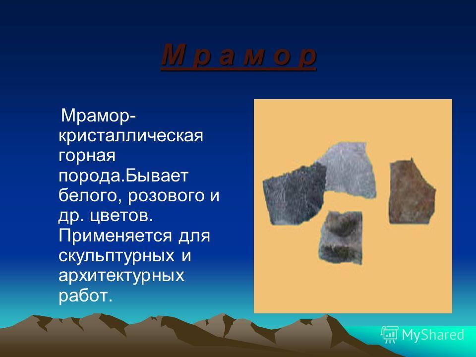 М р а м о р Мрамор- кристаллическая горная порода.Бывает белого, розового и др. цветов. Применяется для скульптурных и архитектурных работ.