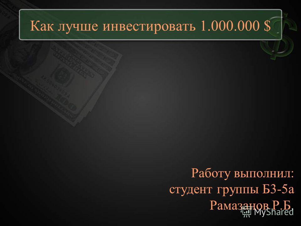 Как лучше инвестировать 1.000.000 $ Работу выполнил: студент группы Б3-5а Рамазанов Р.Б.