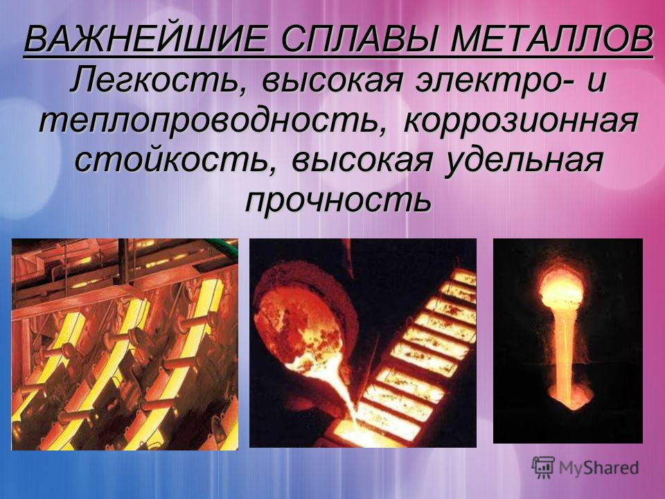 ВАЖНЕЙШИЕ СПЛАВЫ МЕТАЛЛОВ Легкость, высокая электро- и теплопроводность, коррозионная стойкость, высокая удельная прочность