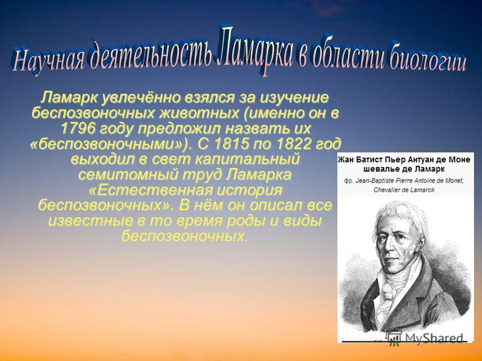 Ламарк увлечённо взялся за изучение беспозвоночных животных (именно он в 1796 году предложил назвать их «беспозвоночными»). С 1815 по 1822 год выходил в свет капитальный семитомный труд Ламарка «Естественная история беспозвоночных». В нём он описал в