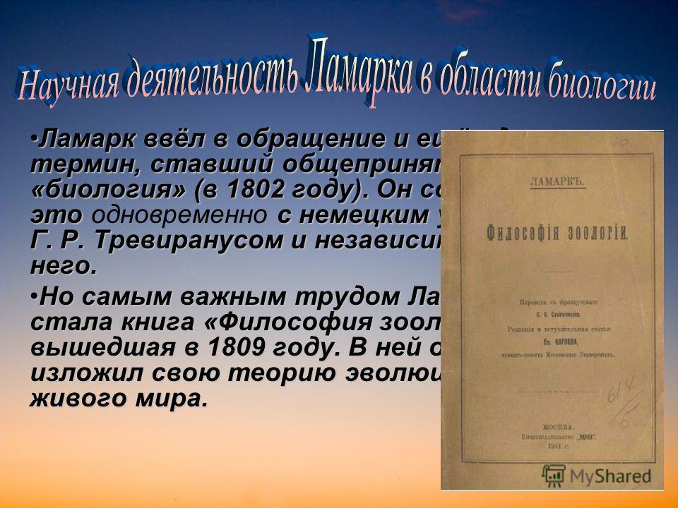 Ламарк ввёл в обращение и ещё один термин, ставший общепринятым «биология» (в 1802 году). Он сделал это с немецким учёным Г. Р. Тревиранусом и независимо от него.Ламарк ввёл в обращение и ещё один термин, ставший общепринятым «биология» (в 1802 году)