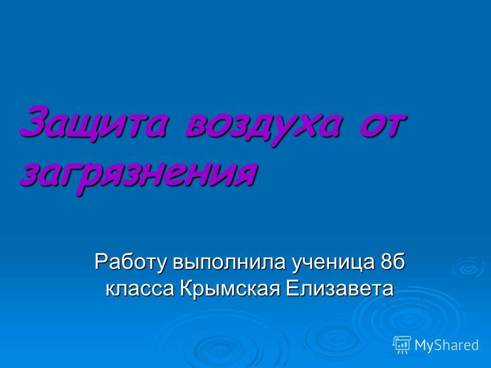 Работу выполнила ученица 8б класса Крымская Елизавета Защита воздуха от загрязнения