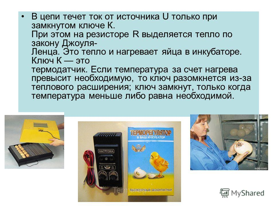 В цепи течет ток от источника U только при замкнутом ключе К. При этом на резисторе R выделяется тепло по закону Джоуля- Ленца. Это тепло и нагревает яйца в инкубаторе. Ключ К это термодатчик. Если температура за счет нагрева превысит необходимую, то