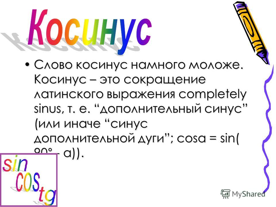 Слово косинус намного моложе. Косинус – это сокращение латинского выражения completely sinus, т. е. дополнительный синус (или иначе синус дополнительной дуги; cosa = sin( 90° - a)).