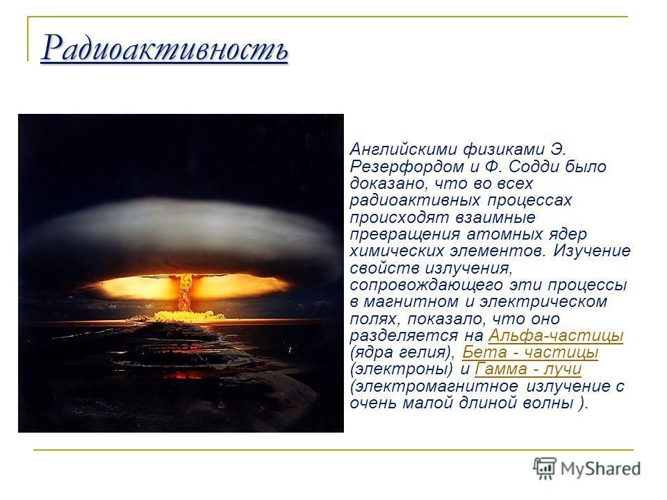 Радиоактивность Английскими физиками Э. Резерфордом и Ф. Содди было доказано, что во всех радиоактивных процессах происходят взаимные превращения атомных ядер химических элементов. Изучение свойств излучения, сопровождающего эти процессы в магнитном