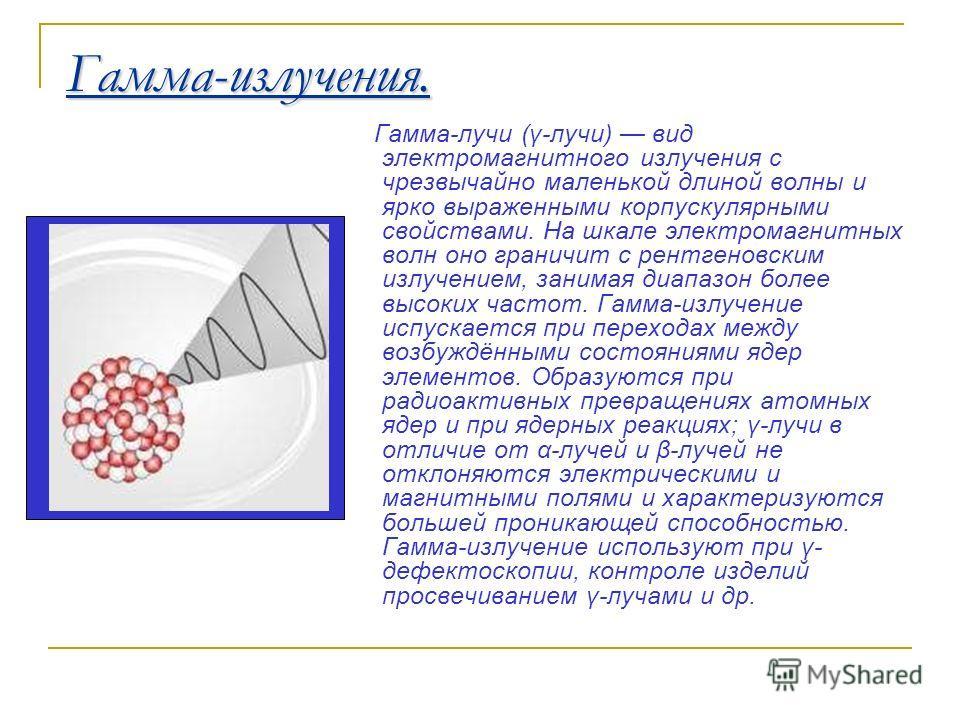 Гамма-излучения. Гамма-лучи (γ-лучи) вид электромагнитного излучения с чрезвычайно маленькой длиной волны и ярко выраженными корпускулярными свойствами. На шкале электромагнитных волн оно граничит с рентгеновским излучением, занимая диапазон более вы
