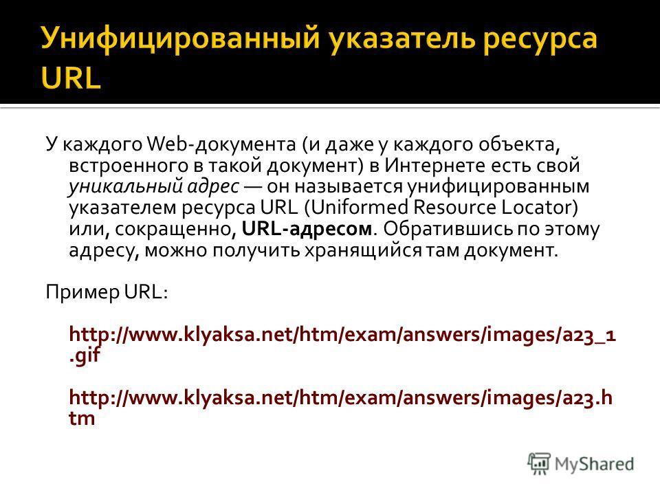 У каждого Web-документа (и даже у каждого объекта, встроенного в такой документ) в Интернете есть свой уникальный адрес он называется унифицированным указателем ресурса URL (Uniformed Resource Locator) или, сокращенно, URL-адресом. Обратившись по это