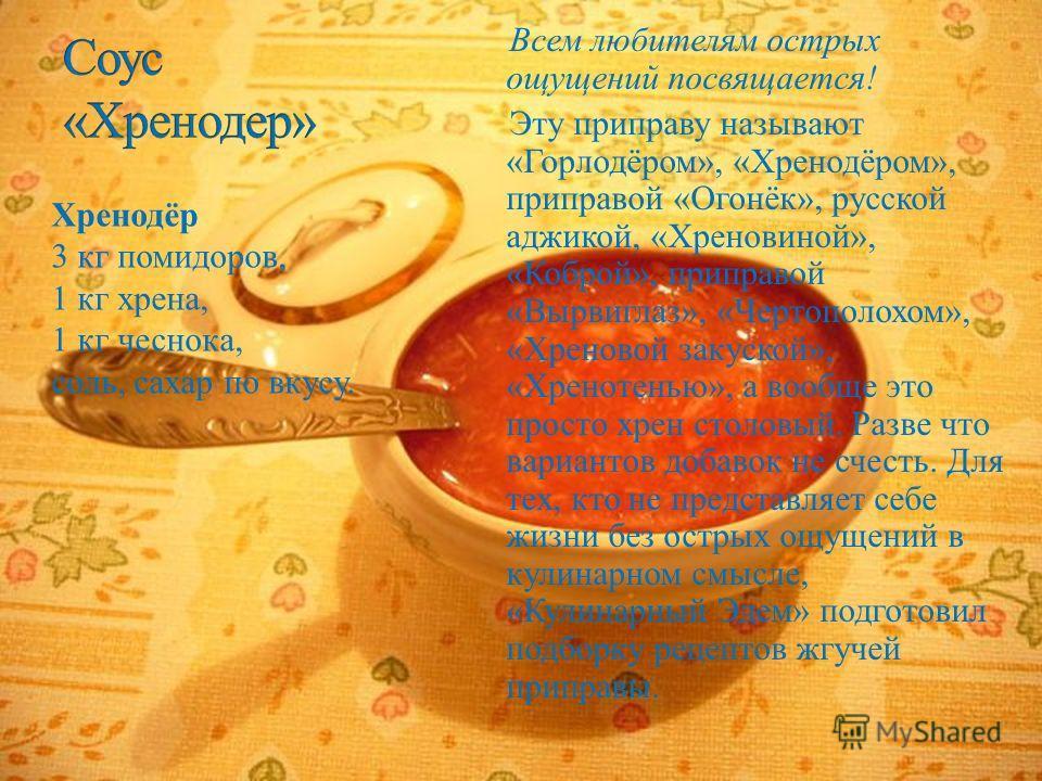 Всем любителям острых ощущений посвящается ! Эту приправу называют « Горлодёром », « Хренодёром », приправой « Огонёк », русской аджикой, « Хреновиной », « Коброй », приправой « Вырвиглаз », « Чертополохом », « Хреновой закуской », « Хренотенью », а