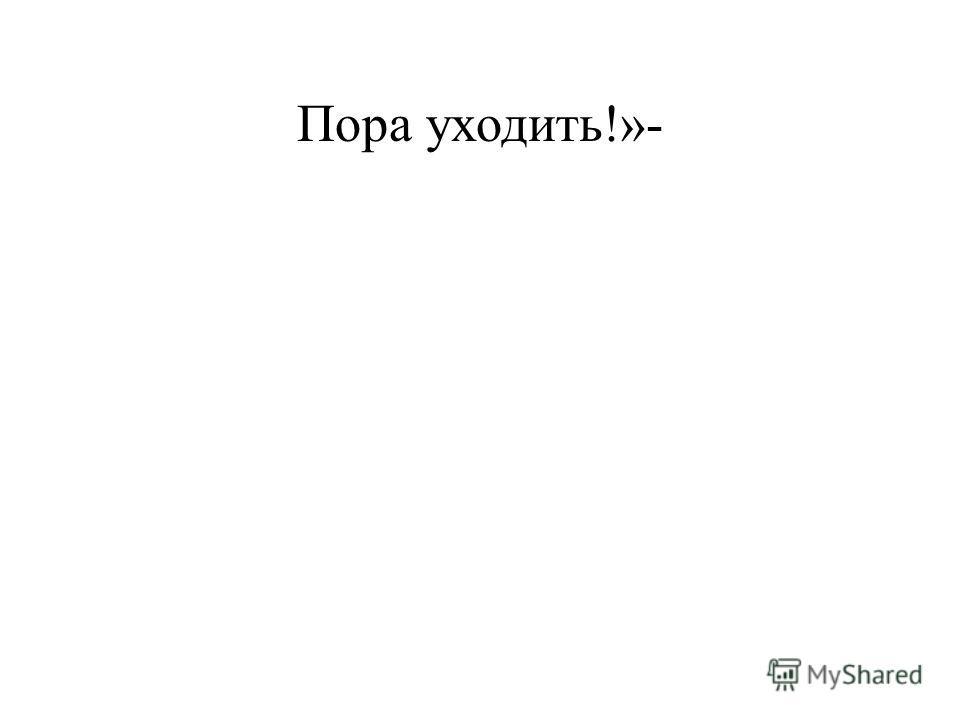Пора уходить!»-