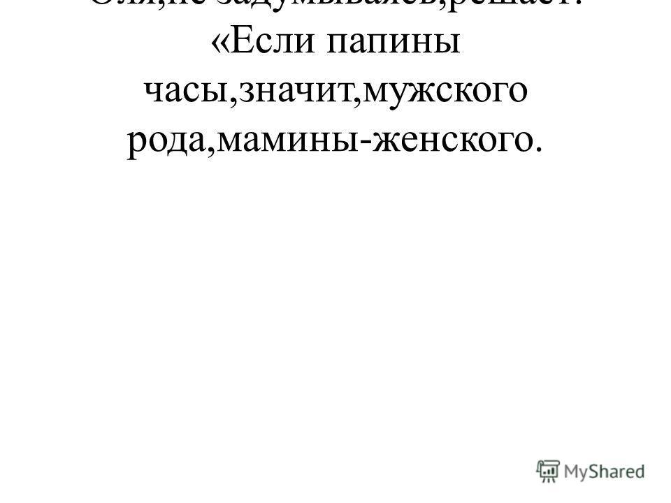 Оля,не задумываясь,решает: «Если папины часы,значит,мужского рода,мамины-женского.