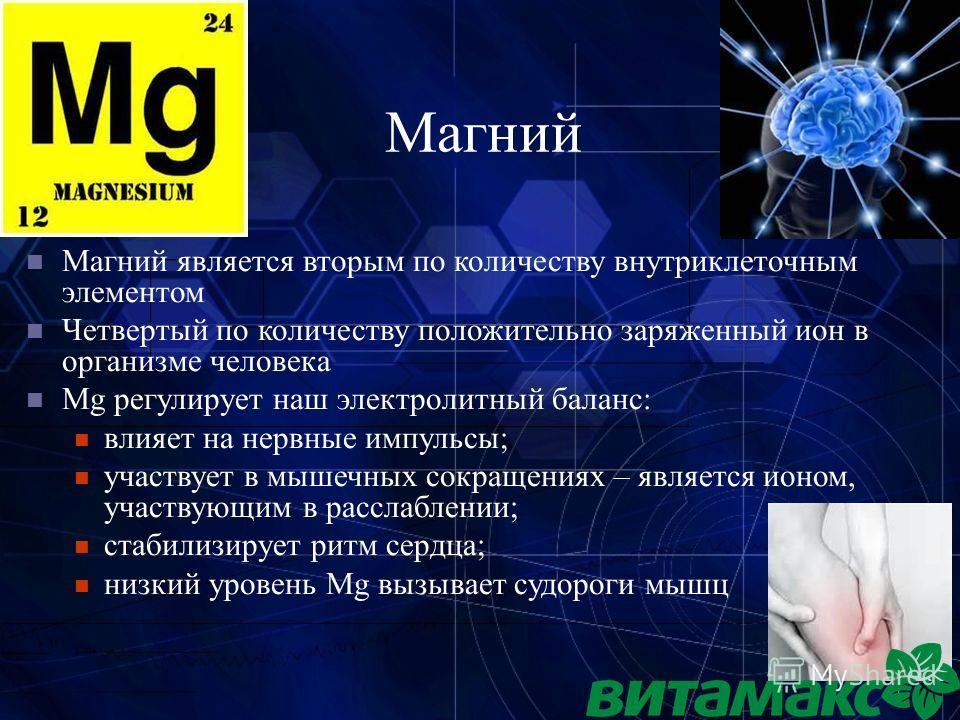 Магний Магний является вторым по количеству внутриклеточным элементом Четвертый по количеству положительно заряженный ион в организме человека Mg регулирует наш электролитный баланс: влияет на нервные импульсы; участвует в мышечных сокращениях – явля