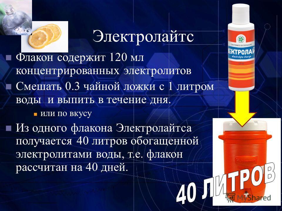 21 Электролайтс Флакон содержит 120 мл концентрированных электролитов Смешать 0.3 чайной ложки с 1 литром воды и выпить в течение дня. или по вкусу Из одного флакона Электролайтса получается 40 литров обогащенной электролитами воды, т.е. флакон рассч
