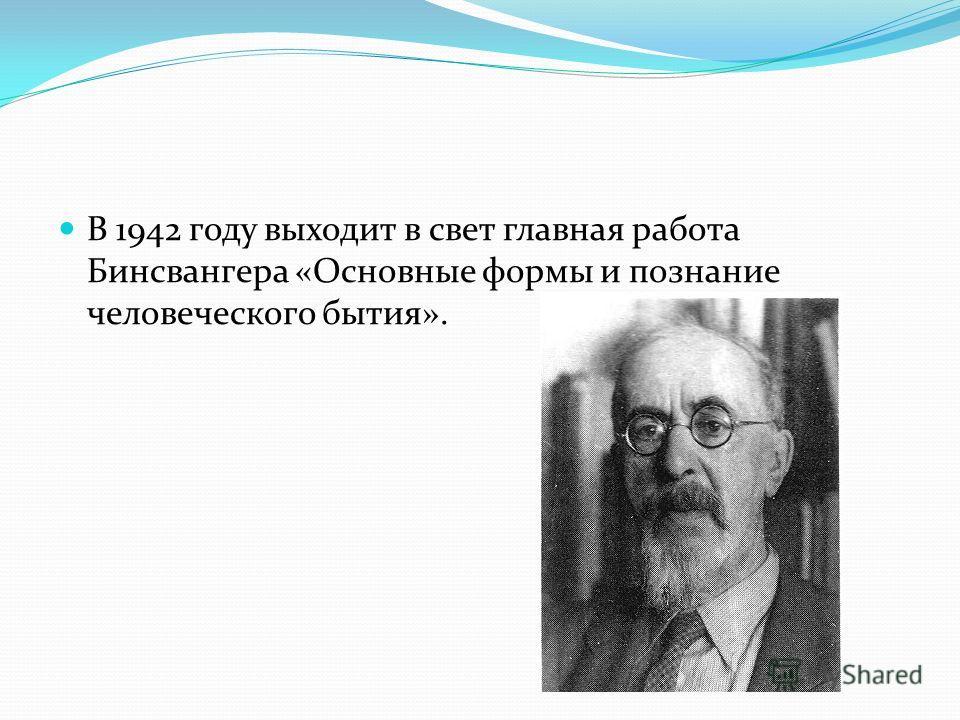 В 1942 году выходит в свет главная работа Бинсвангера «Основные формы и познание человеческого бытия».