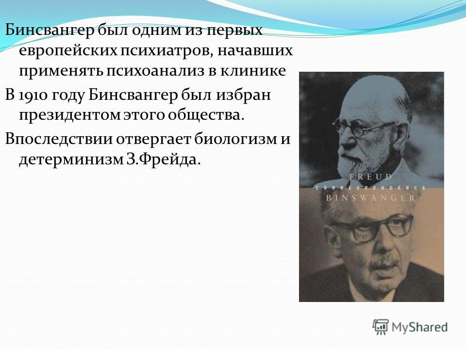 Бинсвангер был одним из первых европейских психиатров, начавших применять психоанализ в клинике В 1910 году Бинсвангер был избран президентом этого общества. Впоследствии отвергает биологизм и детерминизм З.Фрейда.