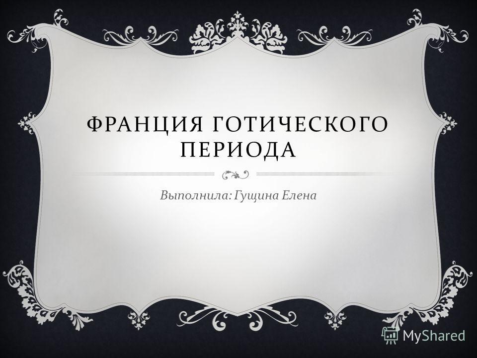 ФРАНЦИЯ ГОТИЧЕСКОГО ПЕРИОДА Выполнила : Гущина Елена