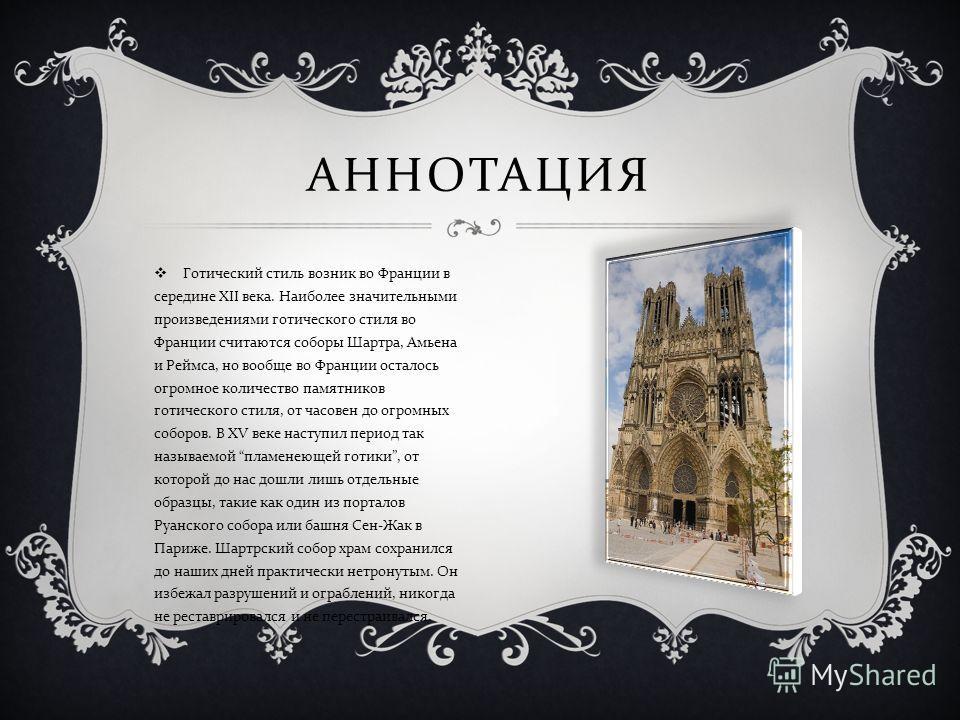 Готический стиль возник во Франции в середине XII века. Наиболее значительными произведениями готического стиля во Франции считаются соборы Шартра, Амьена и Реймса, но вообще во Франции осталось огромное количество памятников готического стиля, от ча