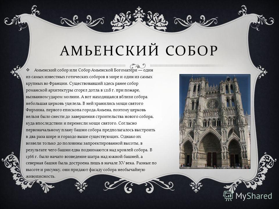 Амьенский собор или Собор Амьенской Богоматери один из самых известных готических соборов в мире и один из самых крупных во Франции. Существовавший здесь ранее собор романской архитектуры сгорел дотла в 1218 г. при пожаре, вызванном ударом молнии. А
