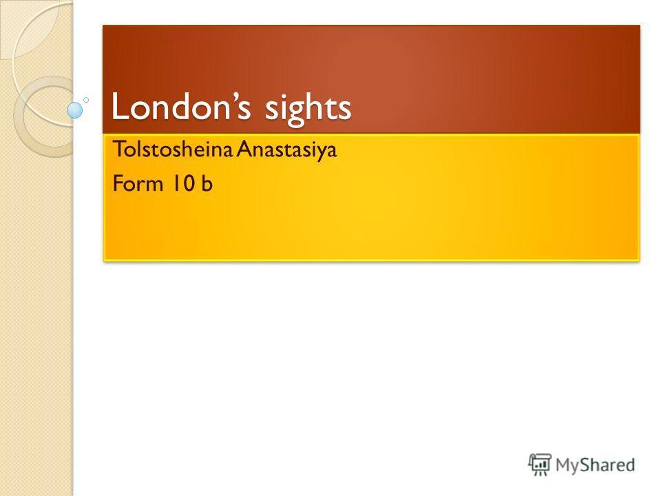 Londons sights Tolstosheina Anastasiya Form 10 b Tolstosheina Anastasiya Form 10 b