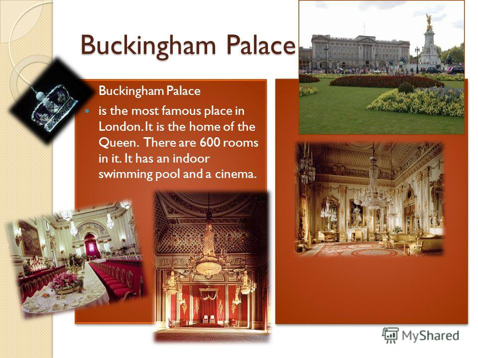 Buckingham Palace is the most famous place in London. It is the home of the Queen. There are 600 rooms in it. It has an indoor swimming pool and a cinema. Buckingham Palace is the most famous place in London. It is the home of the Queen. There are 60