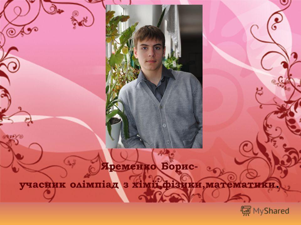 Яременко Борис- учасник олімпіад з хімії,фізики,математики.