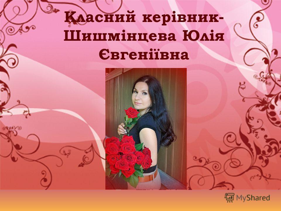 Класний керівник- Шишмінцева Юлія Євгеніївна