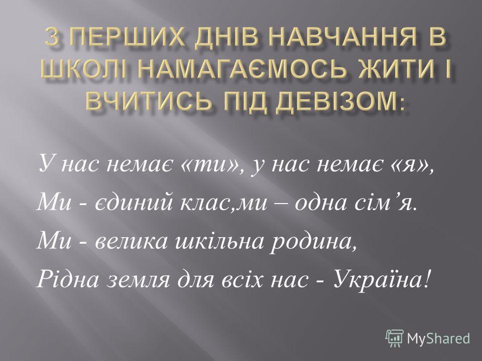 У нас немає « ти », у нас немає « я », Ми - єдиний клас, ми – одна сім я. Ми - велика шкільна родина, Рідна земля для всіх нас - Україна !