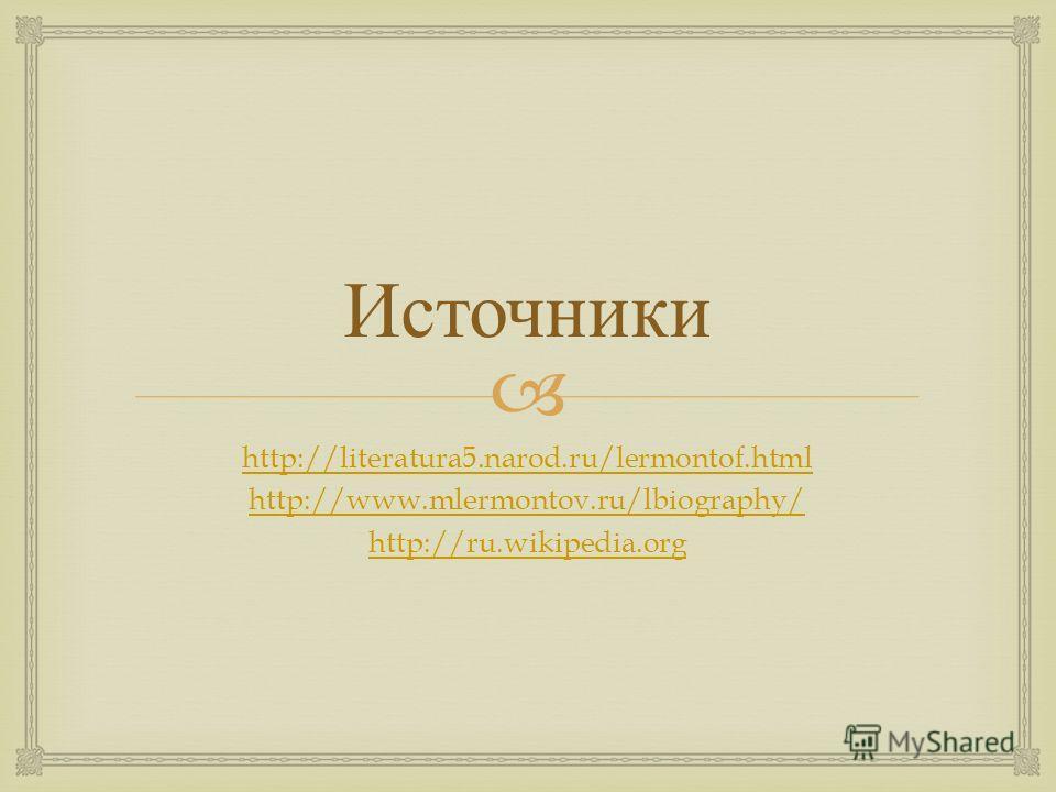 Источники http://literatura5.narod.ru/lermontof.html http://www.mlermontov.ru/lbiography/ http://ru.wikipedia.org