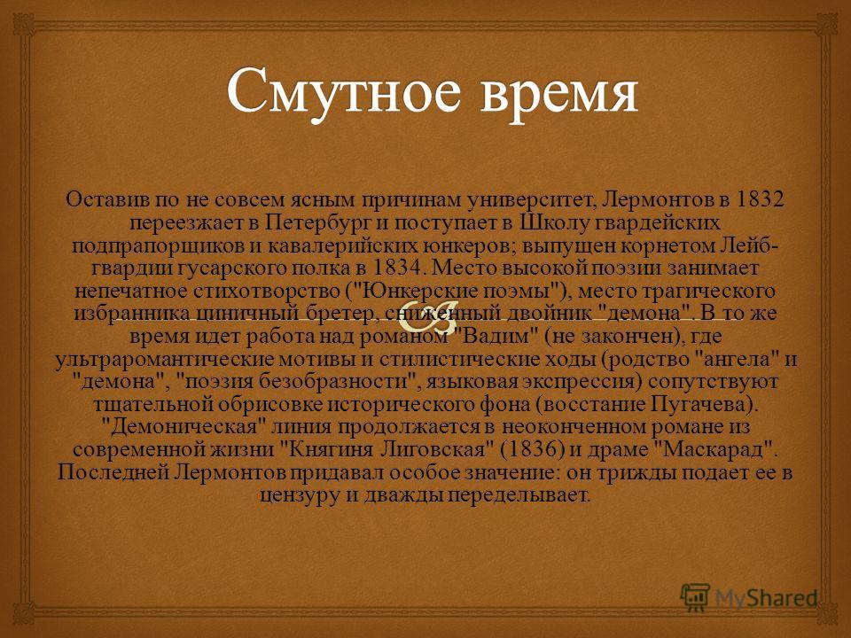 Оставив по не совсем ясным причинам университет, Лермонтов в 1832 переезжает в Петербург и поступает в Школу гвардейских подпрапорщиков и кавалерийских юнкеров ; выпущен корнетом Лейб - гвардии гусарского полка в 1834. Место высокой поэзии занимает н