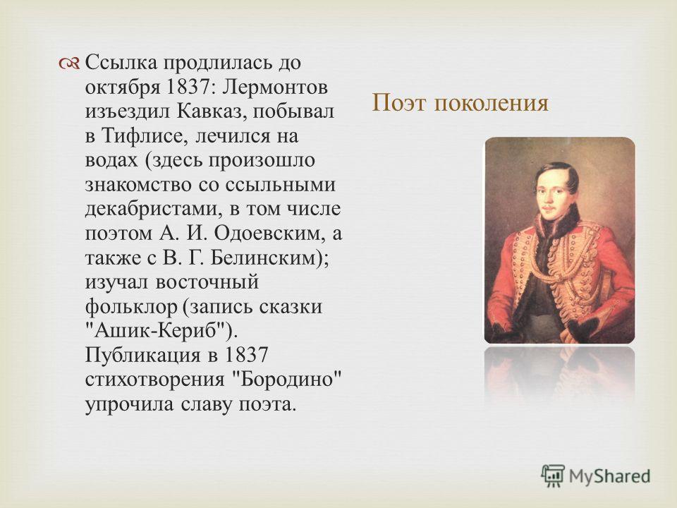 Поэт поколения Ссылка продлилась до октября 1837: Лермонтов изъездил Кавказ, побывал в Тифлисе, лечился на водах ( здесь произошло знакомство со ссыльными декабристами, в том числе поэтом А. И. Одоевским, а также с В. Г. Белинским ); изучал восточный