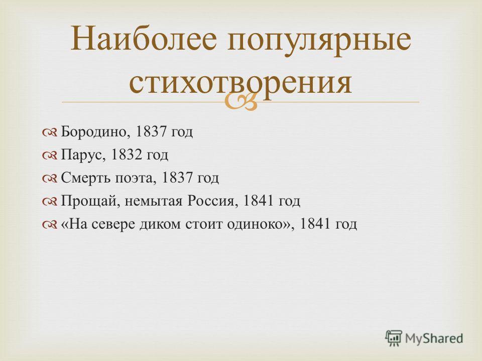 Бородино, 1837 год Парус, 1832 год Смерть поэта, 1837 год Прощай, немытая Россия, 1841 год « На севере диком стоит одиноко », 1841 год Наиболее популярные стихотворения