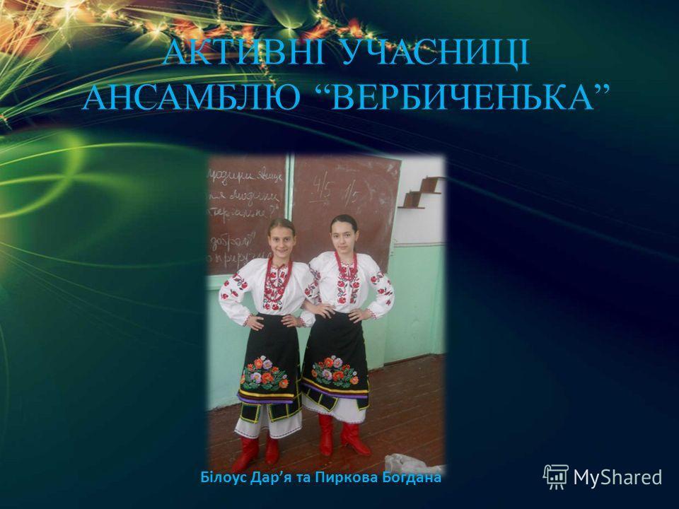 АКТИВНІ УЧАСНИЦІ АНСАМБЛЮ ВЕРБИЧЕНЬКА Білоус Даря та Пиркова Богдана