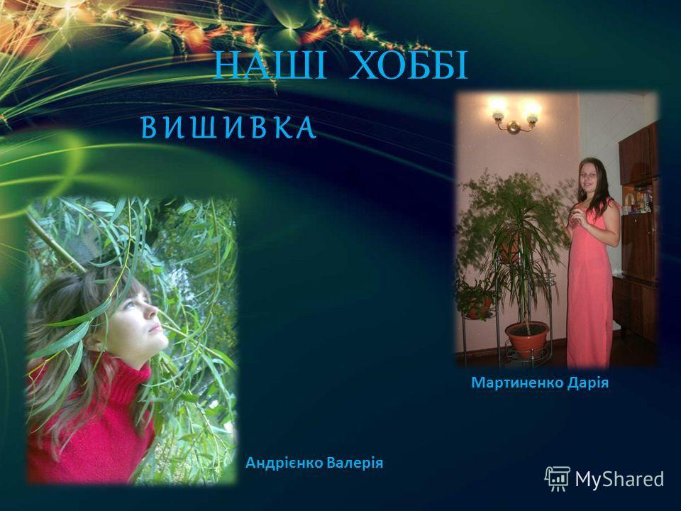 НАШІ ХОББІ В И Ш И В К А Андрієнко Валерія Мартиненко Дарія
