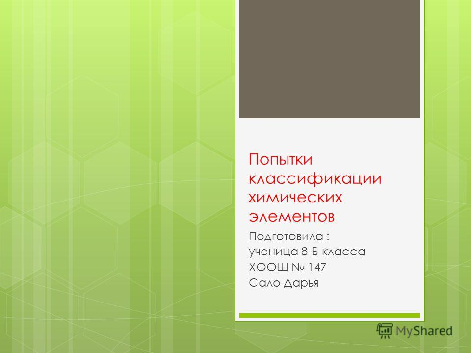 Попытки классификации химических элементов Подготовила : ученица 8-Б класса ХООШ 147 Сало Дарья
