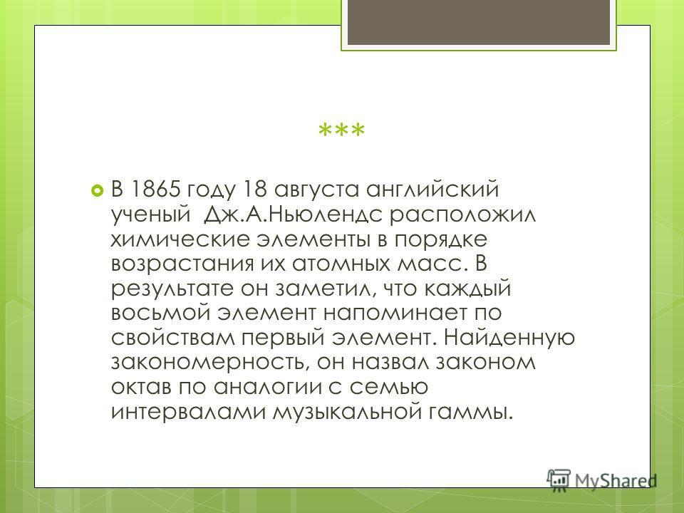 *** В 1865 году 18 августа английский ученый Дж.А.Ньюлендс расположил химические элементы в порядке возрастания их атомных масс. В результате он заметил, что каждый восьмой элемент напоминает по свойствам первый элемент. Найденную закономерность, он