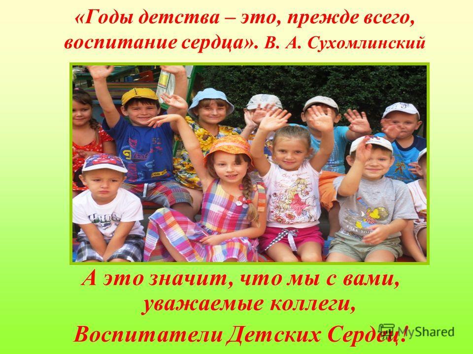 «Годы детства – это, прежде всего, воспитание сердца». В. А. Сухомлинский А это значит, что мы с вами, уважаемые коллеги, Воспитатели Детских Сердец!