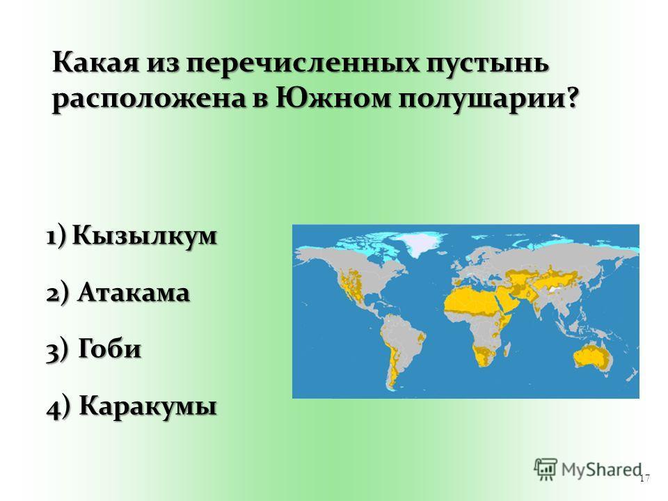 17 Какая из перечисленных пустынь расположена в Южном полушарии? 1)Кызылкум 2) Атакама 3) Гоби 4) Каракумы