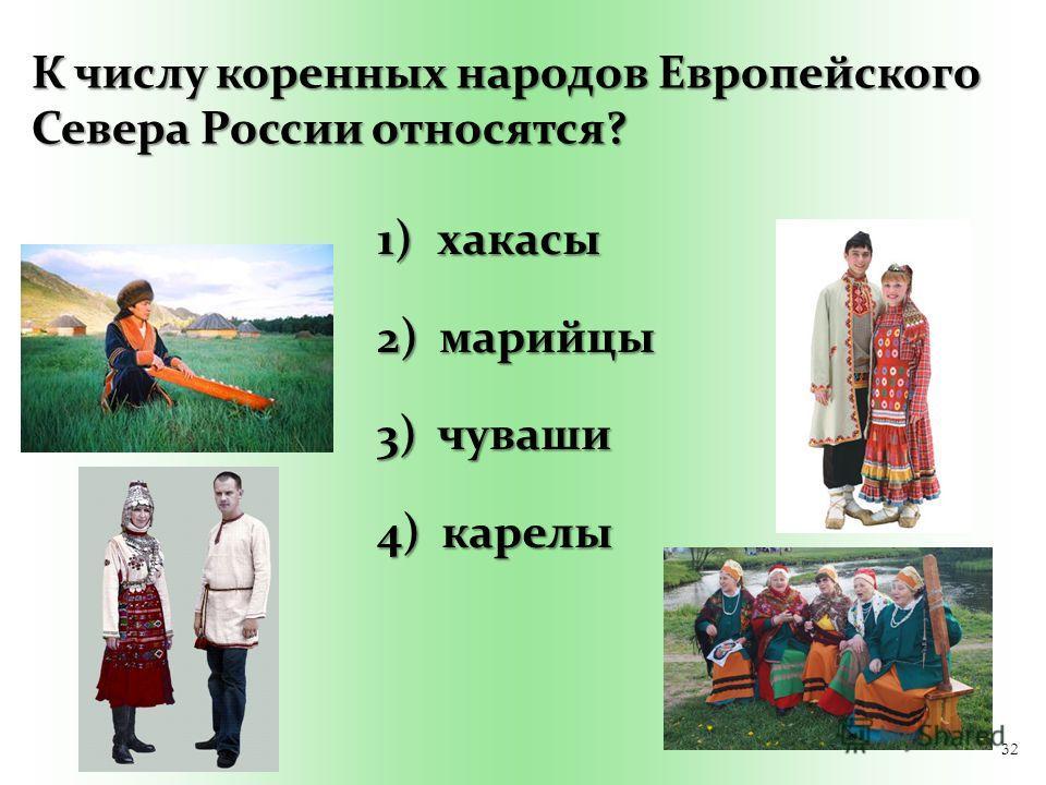 32 К числу коренных народов Европейского Севера России относятся? 1) хакасы 2) марийцы 3) чуваши 4) карелы