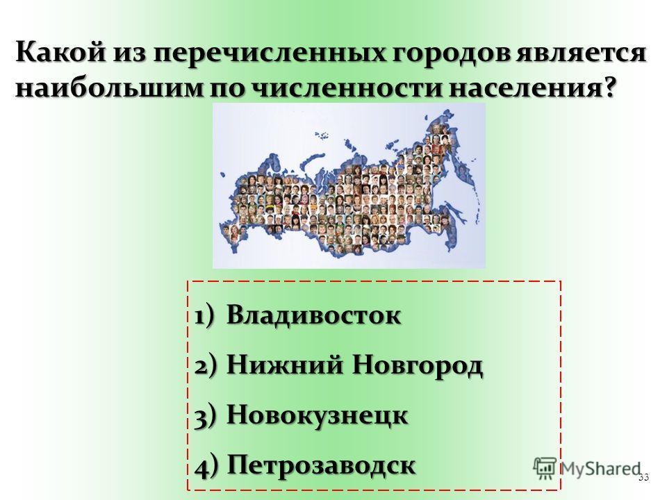 33 Какой из перечисленных городов является наибольшим по численности населения? 1) Владивосток 2) Нижний Новгород 3) Новокузнецк 4) Петрозаводск