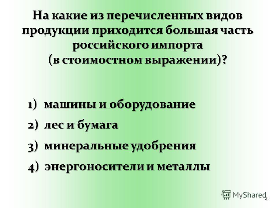 35 На какие из перечисленных видов продукции приходится большая часть российского импорта (в стоимостном выражении)? 1) машины и оборудование 2) лес и бумага 3) минеральные удобрения 4) энергоносители и металлы