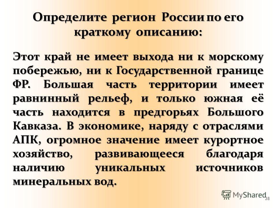 38 Этот край не имеет выхода ни к морскому побережью, ни к Государственной границе ФР. Большая часть территории имеет равнинный рельеф, и только южная её часть находится в предгорьях Большого Кавказа. В экономике, наряду с отраслями АПК, огромное зна