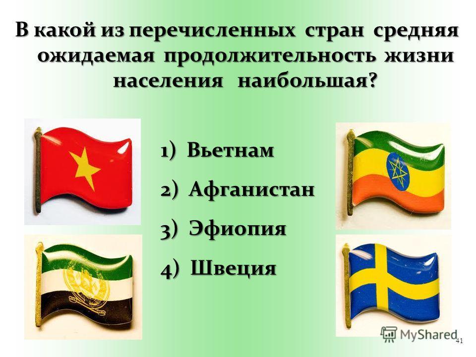 41 В какой из перечисленных стран средняя ожидаемая продолжительность жизни населения наибольшая? 1) Вьетнам 2) Афганистан 3) Эфиопия 4) Швеция