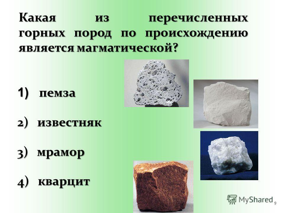 9 Какая из перечисленных горных пород по происхождению является магматической? 1) пемза 2) известняк 3) мрамор 4) кварцит