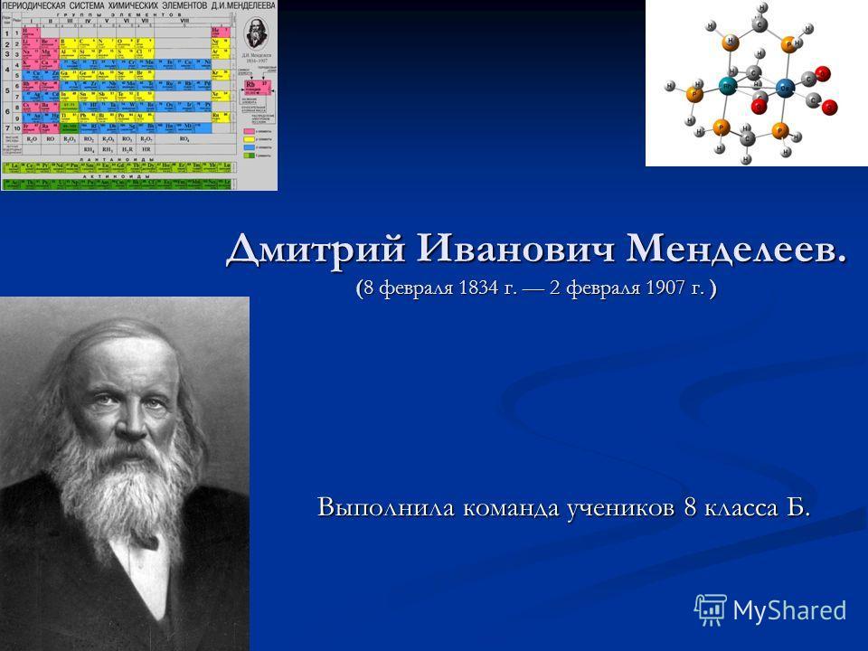 Дмитрий Иванович Менделеев. (8 февраля 1834 г. 2 февраля 1907 г. ) Выполнила команда учеников 8 класса Б.